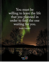 You must be willing to leave the life that you planned in order to find the one waiting for you. - Joseph Campbell positiveenergyplus: You must be  willing to leave the life  that you planned in  order to find the one  waiting for you.  Joseph Campbell  POSITIVE  ENERGY You must be willing to leave the life that you planned in order to find the one waiting for you. - Joseph Campbell positiveenergyplus