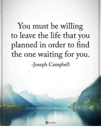 You must be willing to leave the life that you planned in order to find the one waiting for. - Joseph Campbell powerofpositivity: You must be willing  to leave the life that you  planned in order to find  the one waiting for you.  -Joseph Campbell You must be willing to leave the life that you planned in order to find the one waiting for. - Joseph Campbell powerofpositivity