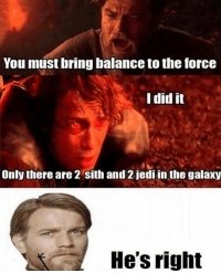 Jedi, Memes, and Sith: You must bring balance to the force  I did it  Only there are 2 sith and 2 jedi in the galaxy  He's right This is perfect😂 Tag someone that will laugh!!!