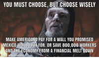 The true Grail will bring you life, the false Grail will take it from you.: YOU MUST CHOOSE, BUT CHOOSE WISELY  MAKE AMERIGANS PAY FOR A WALL YOU PROMISED  MEICO OULD PAYFOROR SAVE 800,000.WORKERS  AND THE ECONOMY FROM A FINANCIAL MELT DOWN  made with mematic The true Grail will bring you life, the false Grail will take it from you.