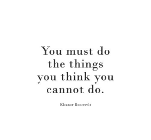 Eleanor Roosevelt, Roosevelt, and Think: You must do  the things  vou think vou  cannot do.  Eleanor Roosevelt