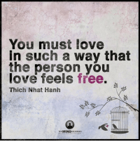 <3 The Mind Unleashed: You must love  in such a way that  the person you  love feels free.  Thich Nhat Hanh  THEMINDUNLEASHED <3 The Mind Unleashed