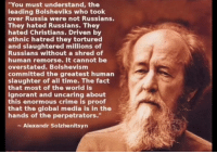"My Russian brothers also was slaugtered. Don't get it twisted. Theres only 1 enemy: ""You must understand, the  leading Bolsheviks who took  over Russia were not Russians.  They hated Russians. The  hated Christians. Driven by  ethnic hatred they tortured  and slaughtered millions of  Russians without a shred of  human remorse. It cannot be  overstated. Bolshevism  committed the greatest human  slaughter of all time. The fact  that most of the world is  ignorant and uncaring about  this enormous crime is proof  that the global media is in the  hands of the perpetrators.""  Alexandr Solzhenitsyn My Russian brothers also was slaugtered. Don't get it twisted. Theres only 1 enemy"