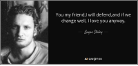 layne staley: You my friend,I will defend,and if we  change well, I love you anyway  Layne Staley  AZ QUOTES