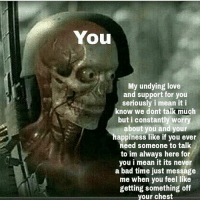Bad, Love, and Memes: You  My undying love  and support for you  seriously i mean it i  know we dont talk much  but i constantly worry  about you and your  happiness like if you ever  need someone to talk  to im always here for  you i mean it its never  a bad time just message  me when you feel like  getting something off  your chest -💚