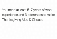 You need at least 5-7 years of work  experience and 3 references to make  Thanksgiving Mac & Cheese