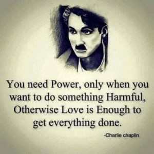 chaplin: You need Power, only when you  want to do something Harmful,  Otherwise Love is Enough to  get everything done.  Charlie chaplin