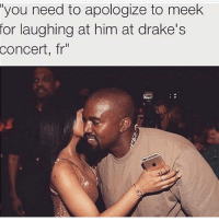 """😂😂😂😂 ComePartyOnaRealPage🎈: """"you need to apologize to meek  for laughing at him at drake's  concert, fr 😂😂😂😂 ComePartyOnaRealPage🎈"""