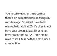 Life, Kids, and Okay: You need to destroy the idea that  there's an expectation to do things by  a certain age. You don't have to be  married with kids at 25. It's okay to not  have your dream job at 30 or to not  have graduated by 22. There are no  rules to life. Life is neither a race, nor a  competition