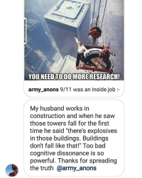 "9/11, Bad, and Fall: YOU NEED TO DO MORE RESEARCH!  army anons 9/11 was an inside job :-  My husband works irn  construction and when he saw  those towers fall for the first  time he said ""there's explosives  in those buildings. Buildings  don't fall like that!"" Too bad  cognitive dissonance is so  powerful. Thanks for spreading  the truth @army_anons thanks to my great follower & her Husband.... much love ✌"