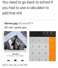 Memes, School, and Shit: You need to go back to school if  you had to use a calculator to  add that shit  Steven.jpg @CastroWTF  Oh nah l gotta godo  C ザ %  0:33  3:34  444+222  Lil Uzi VertLuv Is Rage 2  1 2 3  2017-08-25, 4:18 PM For real though 😩😂 WSHH