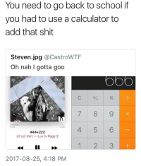 Memes, School, and Shit: You need to go back to school if  you had to use a calculator to  add that shit  Steven.jpg @CastroWTF  Oh nah I gotta goo  ザ %  0:33  3:34  444+222  Lil Uzi Vert Luv Is Rage 2  1 2 3  2017-08-25, 4:18 PM For real though 😩😂 https://t.co/1cXMa68G2r
