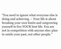"Achieving: ""You need to ignore what everyone else is  doing and achieving. - Your life is about  breaking your own limits and outgrowing  yourself to live YOUR best life. You are  not in competition with anyone else; plan  to outdo your past, not other people."""