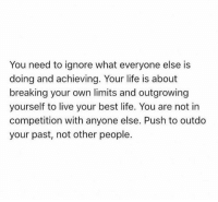 Achieving: You need to ignore what everyone else is  doing and achieving. Your life is about  breaking your own limits and outgrowing  yourself to live your best life. You are not in  competition with anyone else. Push to outdo  your past, not other people.