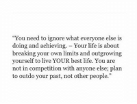 """Life, Best, and Live: """"You need to ignore what everyone else is  doing and achieving. - Your life is about  breaking your own limits and outgrowing  yourself to live YOUR best life. You are  not in competition with anyone else; plan  to outdo your past, not other people."""""""
