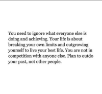 Life, Best, and Live: You need to ignore what everyone else is  doing and achieving. Your life is about  breaking your own limits and outgrowing  yourself to live your best life. You are not in  competition with anyone else. Plan to outdo  your past, not other people.