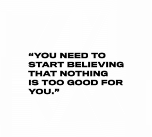 "Real talk 🙌💯: YOU NEED TO  START BELIEVING  THAT NOTHING  IS TOO GOOD FOR  YOU."" Real talk 🙌💯"