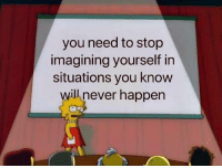 you need to stop: you need to stop  imagining yourself in  situations you know  will never happen