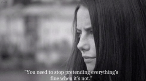you need to stop: You need to stop pretending everything's  fine when it's not.""