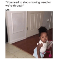 "😂: ""You need to stop smoking weed or  we're through""  Me: 😂"