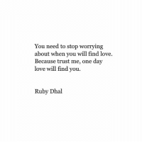 you need to stop: You need to stop worrying  about when you will find love.  Because trust me, one day  love will find you.  Ruby Dhal