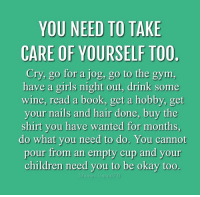 Memes, 🤖, and Take Care: YOU NEED TO TAKE  CARE OF YOURSELF TOO.  Cry, go for a jog, go to the gym.  have a girls night out, drink some  wine, read a book, get a hobby, get  your nails and hair done, buy the  shirt you have wanted for months,  do what you need to do. You cannot  pour from an empty cup and your  children need you to be okay too.  Mamas Uncut/PE Rachel💜