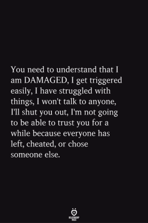 You, For, and Get: You need to understand that I  am DAMAGED, I get triggered  easily, I have struggled with  things, I won't talk to anyone,  I'll shut you out, Im not going  to be able to trust you for a  while because everyone has  left, cheated, or chose  someone else.