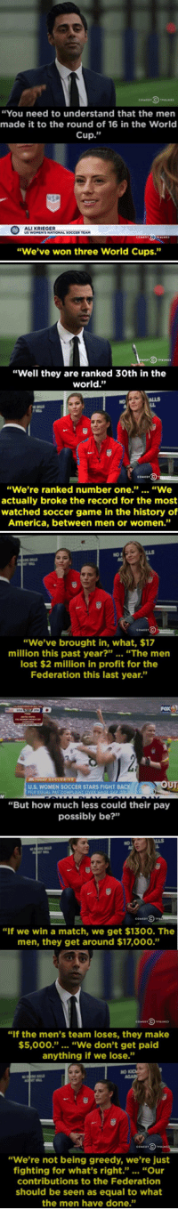 """""""You need to understand that the men  made it to the round of 16 in the World  Cup  ALLKRIEGER  US WOMENTS NATIONAL SOCCER TEAM  """"We've won three World Cups.""""   """"Well they are ranked 30th in the  world.""""  CO EDT  """"We're ranked number one  """"We  actually broke the record for the most  watched soccer game in the history of  America, between men or women.""""   """"We've brought in, what, $17  million this past year  """"The men  lost $2 million in profit for the  Federation this last year.""""  OUT  U.S, WOMEN SOCCER STARS FIGHT BACK  FILE EQUAL PAY COU  """"But how much less could their pay  possibly be?""""   """"If we win a match, we get $1300. The  men, they get around $17,000.""""  """"If the men's team loses, they make  $5,000."""" """"We don't get paid  anything if we lose.""""  """"We're not being greedy, we're just  fighting for what's right.  """"Our  contributions to the Federation  should be seen as equal to what  the men have done."""" RT @WeNeedFeminlsm: The soccer gender pay gap is ridiculous"""