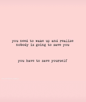 Save Yourself: you need to wake up and realize  nobody is going to save you  you have to save yourself