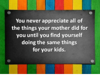 All of the Things: You never appreciate all of  the things your mother did for  you until you find yourself  doing the same things  for your kids.