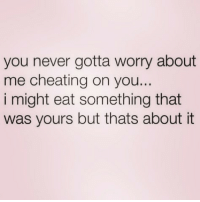 Cheating, Girl Memes, and Never: you never gotta worry about  me cheating on you..  i might eat something that  was yours but thats about it Sums me right up