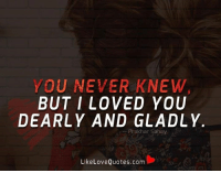 YOU NEVER KNEW  BUT I LOVED YOU  DEARLY AND GLADLY  Prakhar Sahay  Like Love Quotes.com You never knew, but I loved you dearly and gladly