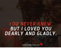 YOU NEVER KNEW  BUT I LOVED YOU  DEARLY AND GLADLY  Prak har Sahay  Like Love Quotes.com You never knew, but I loved you dearly and gladly