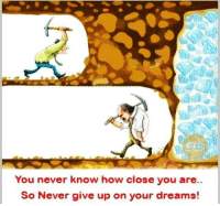 Dreams, Never, and How: You never know how close you are  So Never give up on your dreams!