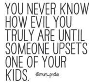 !!: YOU NEVER KNOW  HOW EVIL YOU  TRULY ARE UNTIL  SOMEONE UPSET  ONE OF YOUR  KIDS  probe !!