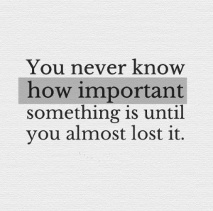 Lost It: You never know  how important  something is until  you almost lost it.