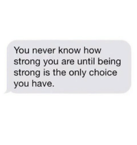 Being Strong: You never know hoW  strong you are until being  strong is the only choice  you have.