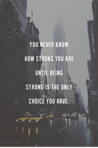 silly-luv:  ♡ find your best posts on my blog ♡: YOU NEVER KNOW  HOW STRONG YOU ARE  UNTIL BEING  STRONG IS THE ONLY  CHOICE YOU HAVE silly-luv:  ♡ find your best posts on my blog ♡