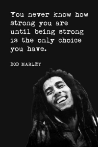 Bob Marley, Memes, and Strong: You never know how  strong you are  until being strong  is the only choice  you have.  BOB MARLEY