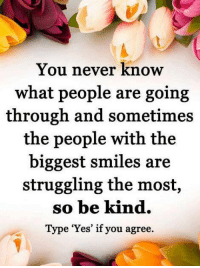 """Memes, Struggle, and Smile: You never know  what people are going  through and sometimes  the people with the  biggest smiles are  struggling the most,  so be kind.  Type """"Yes"""" if you agree"""
