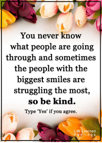 """Life, Memes, and Struggle: You never know  what people are going  through and sometimes  the people with the  biggest smiles are  struggling the most,  so be kind.  Type """"Yes"""" if you agree  Life Learned  F e e l in g S <3 #LifeLearnedFeelings"""