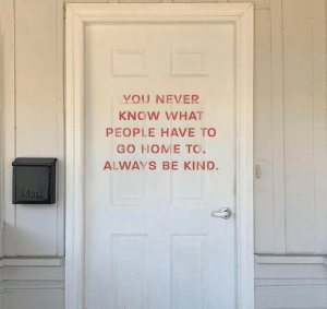 Home, Never, and Mla: YOU NEVER  KNOW WHAT  PEOPLE HAVE TO  GO HOME TO.  ALWAYS BE KIND  Mla