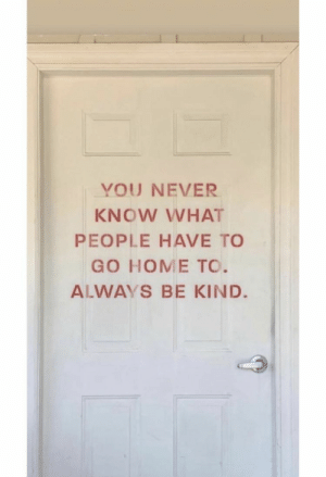 : YOU NEVER  KNOW WHAT  PEOPLE HAVE TO  GO HOME TO.  ALWAYS BE KIND.