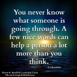 Life, Memes, and fb.com: You never know  what someone is  going through. A  few nice words can  help a person a lot  more than you  think.  -Unknown  Sharon K. Brayfield, Leadership Coach  FB.com/Living Life WithPassion Sharon K. Brayfield, Professional Life Coach & Mentor <3