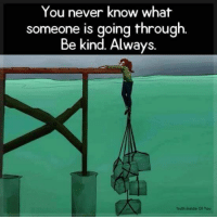 Never, Truth, and You: You never know what  someone is going through  Be kind. Always.  Truth Inside ot You