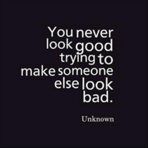 Quotes Of The Day 10 Pics: You never  look good  trying to  make someone  else look  bad.  Unknown Quotes Of The Day 10 Pics