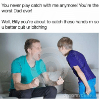 Snapchat: dankmemesgang: You never play catch with me anymore! You're the  worst Dad ever!  Well, Billy you're about to catch these hands rn so  u better quit ur bitching  Brgam time Snapchat: dankmemesgang