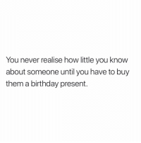 Birthday, Memes, and True: You never realise how little you know  about someone until you have to buy  them a birthday present. So true