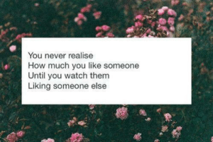 Watch, Never, and How: You never realise  How much you like someone  Until you watch them  Liking someone else