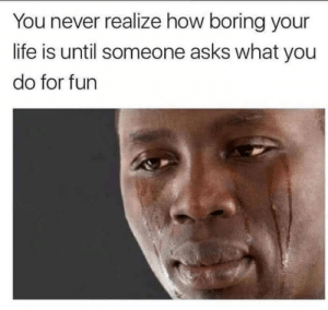 Dank, Life, and Memes: You never realize how boring your  life is until someone asks what you  do for fun Netflix, masturbate and cry by leftycatchersmit FOLLOW 4 MORE MEMES.